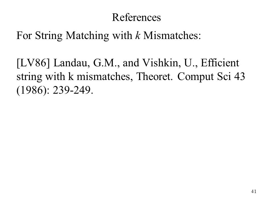 ReferencesFor String Matching with k Mismatches: [LV86] Landau, G.M., and Vishkin, U., Efficient. string with k mismatches, Theoret. Comput Sci 43.